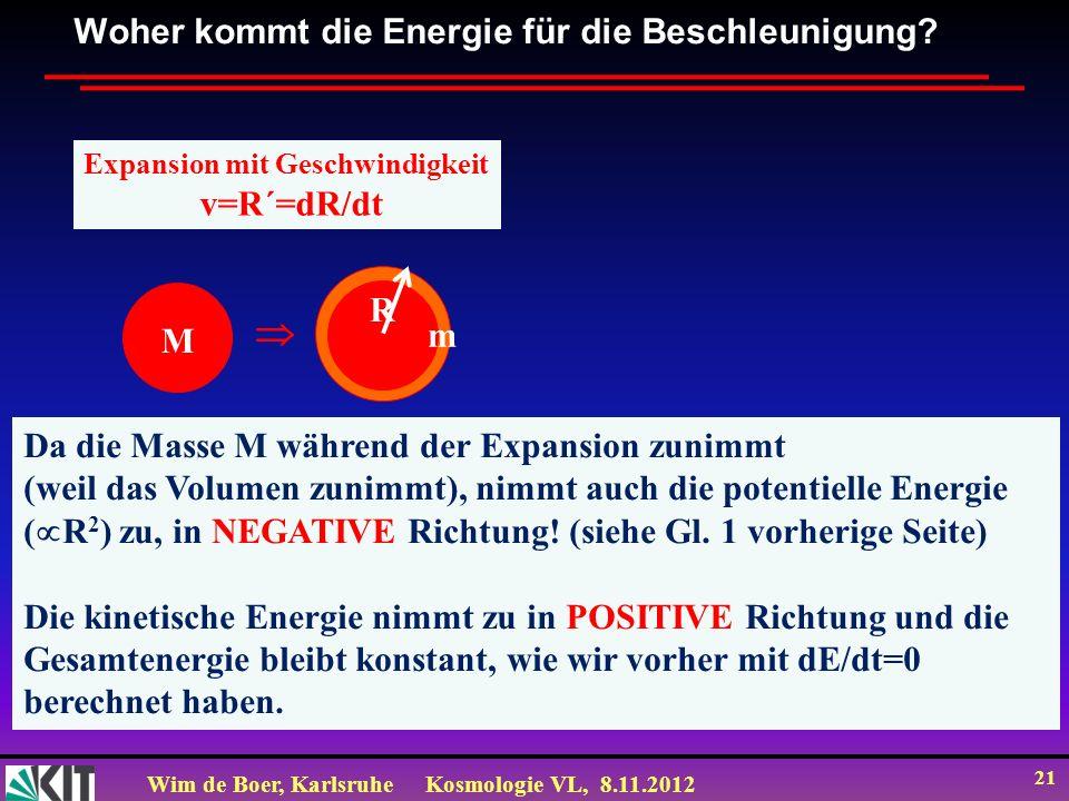 Wim de Boer, KarlsruheKosmologie VL, 8.11.2012 21 Woher kommt die Energie für die Beschleunigung? Expansion mit Geschwindigkeit v=R´=dR/dt Da die Mass