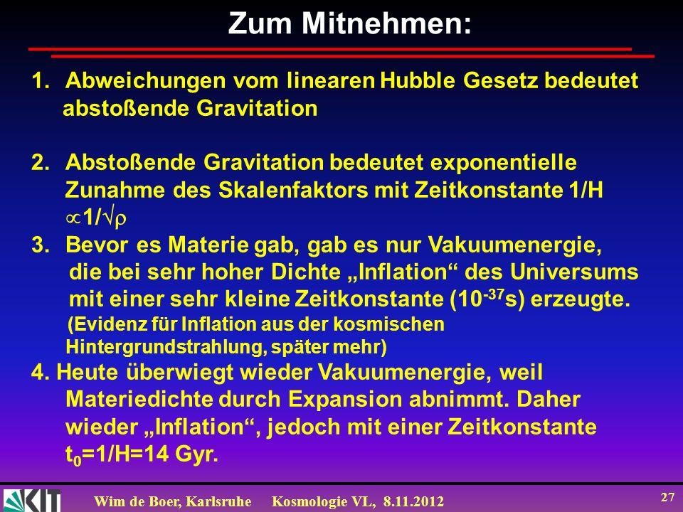 Wim de Boer, KarlsruheKosmologie VL, 8.11.2012 27 Zum Mitnehmen: 1.Abweichungen vom linearen Hubble Gesetz bedeutet abstoßende Gravitation 2.Abstoßend