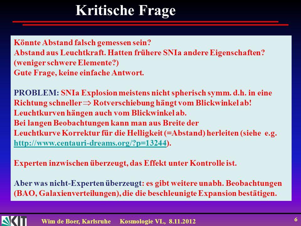 Wim de Boer, KarlsruheKosmologie VL, 8.11.2012 27 Zum Mitnehmen: 1.Abweichungen vom linearen Hubble Gesetz bedeutet abstoßende Gravitation 2.Abstoßende Gravitation bedeutet exponentielle Zunahme des Skalenfaktors mit Zeitkonstante 1/H 1/ 3.Bevor es Materie gab, gab es nur Vakuumenergie, die bei sehr hoher Dichte Inflation des Universums mit einer sehr kleine Zeitkonstante (10 -37 s) erzeugte.