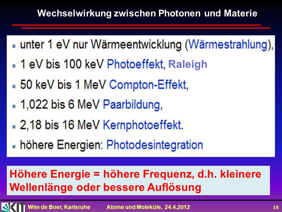 Wim de Boer, Karlsruhe Atome und Moleküle, 24.4.2012 18 Wechselwirkung zwischen Photonen und Materie Raleigh Höhere Energie = höhere Frequenz, d.h. kl