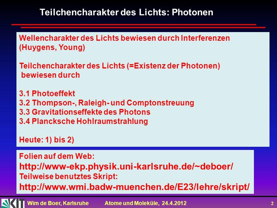 Wim de Boer, Karlsruhe Atome und Moleküle, 24.4.2012 2 Teilchencharakter des Lichts: Photonen Wellencharakter des Lichts bewiesen durch Interferenzen