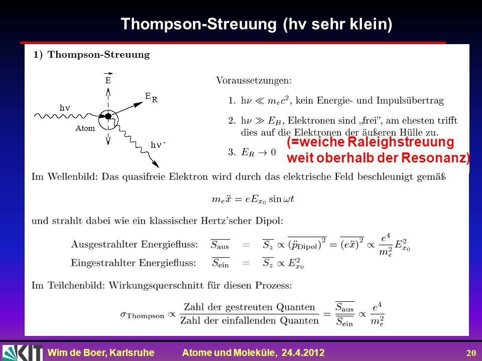 Wim de Boer, Karlsruhe Atome und Moleküle, 24.4.2012 20 Thompson-Streuung (hv sehr klein) (=weiche Raleighstreuung weit oberhalb der Resonanz)