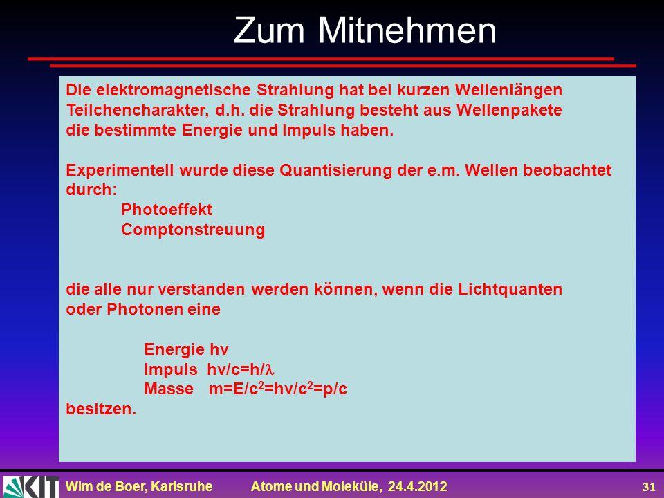 Wim de Boer, Karlsruhe Atome und Moleküle, 24.4.2012 31 Zum Mitnehmen Die elektromagnetische Strahlung hat bei kurzen Wellenlängen Teilchencharakter,