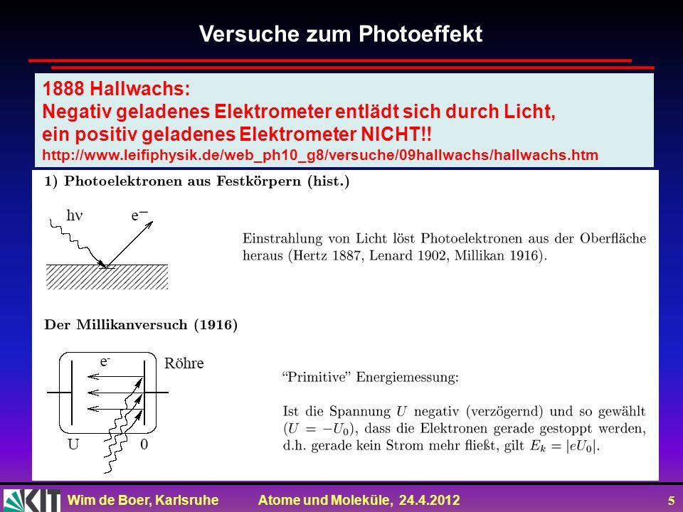 Wim de Boer, Karlsruhe Atome und Moleküle, 24.4.2012 5 1888 Hallwachs: Negativ geladenes Elektrometer entlädt sich durch Licht, ein positiv geladenes
