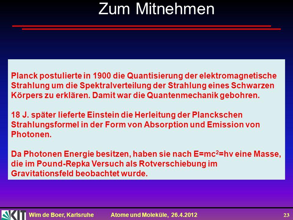 Wim de Boer, Karlsruhe Atome und Moleküle, 26.4.2012 23 Zum Mitnehmen Planck postulierte in 1900 die Quantisierung der elektromagnetische Strahlung um