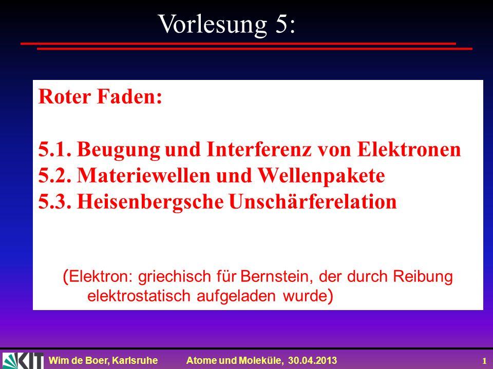 Wim de Boer, Karlsruhe Atome und Moleküle, 30.04.2013 1 Vorlesung 5: Roter Faden: 5.1. Beugung und Interferenz von Elektronen 5.2. Materiewellen und W