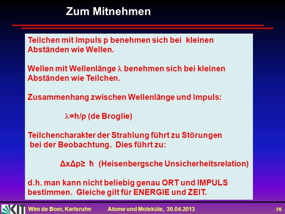 Wim de Boer, Karlsruhe Atome und Moleküle, 30.04.2013 38 Zum Mitnehmen Teilchen mit Impuls p benehmen sich bei kleinen Abständen wie Wellen. Wellen mi