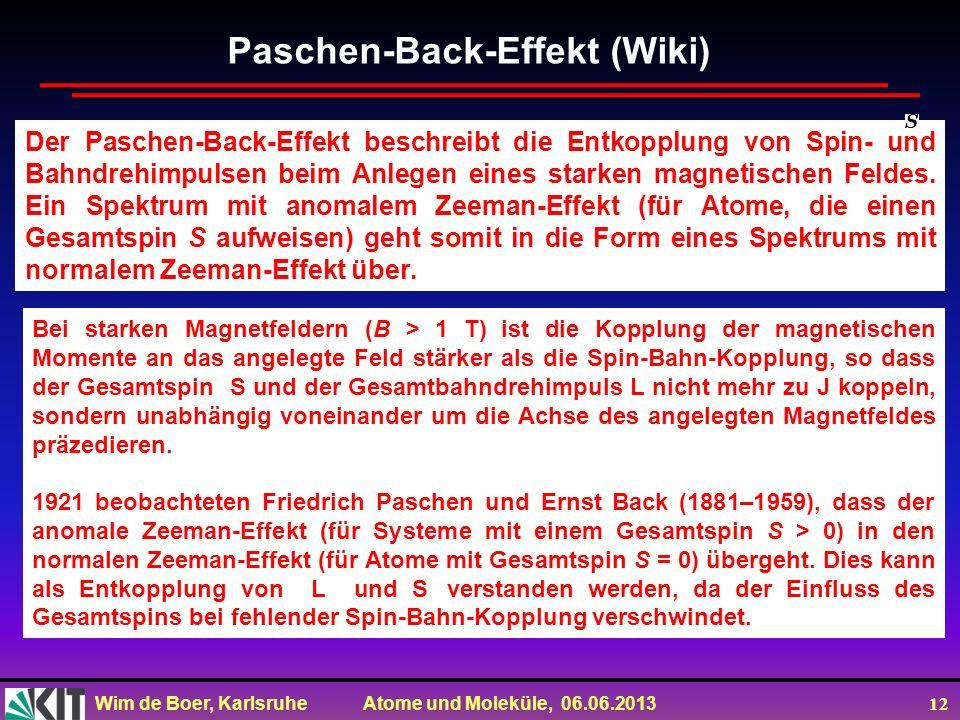 Wim de Boer, Karlsruhe Atome und Moleküle, 06.06.2013 12 Der Paschen-Back-Effekt beschreibt die Entkopplung von Spin- und Bahndrehimpulsen beim Anlegen eines starken magnetischen Feldes.