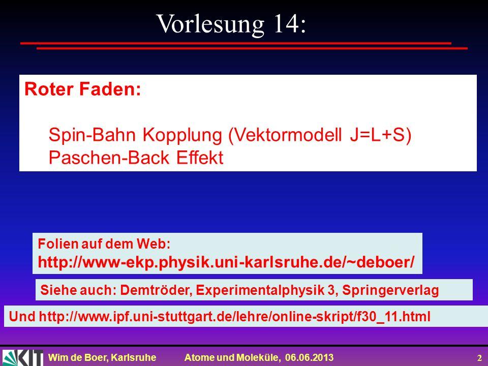 Wim de Boer, Karlsruhe Atome und Moleküle, 06.06.2013 2 Vorlesung 14: Roter Faden: Spin-Bahn Kopplung (Vektormodell J=L+S) Paschen-Back Effekt Folien auf dem Web: http://www-ekp.physik.uni-karlsruhe.de/~deboer/ Siehe auch: Demtröder, Experimentalphysik 3, Springerverlag Und http://www.ipf.uni-stuttgart.de/lehre/online-skript/f30_11.html