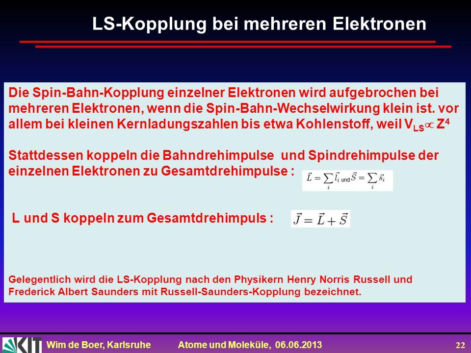 Wim de Boer, Karlsruhe Atome und Moleküle, 06.06.2013 22 Die Spin-Bahn-Kopplung einzelner Elektronen wird aufgebrochen bei mehreren Elektronen, wenn die Spin-Bahn-Wechselwirkung klein ist.