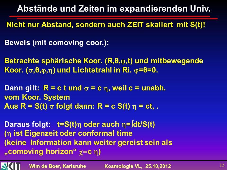 Wim de Boer, KarlsruheKosmologie VL, 25.10,2012 12 Abstände und Zeiten im expandierenden Univ. Nicht nur Abstand, sondern auch ZEIT skaliert mit S(t)!