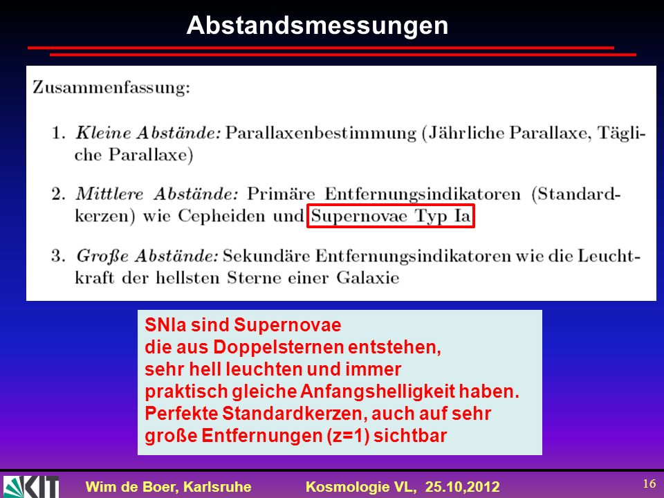 Wim de Boer, KarlsruheKosmologie VL, 25.10,2012 16 Abstandsmessungen SNIa sind Supernovae die aus Doppelsternen entstehen, sehr hell leuchten und imme