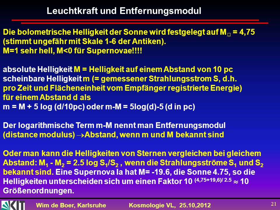 Wim de Boer, KarlsruheKosmologie VL, 25.10,2012 21 Leuchtkraft und Entfernungsmodul Die bolometrische Helligkeit der Sonne wird festgelegt auf M = 4,7