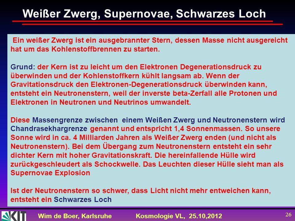Wim de Boer, KarlsruheKosmologie VL, 25.10,2012 26 Ein weißer Zwerg ist ein ausgebrannter Stern, dessen Masse nicht ausgereicht hat um das Kohlenstoff