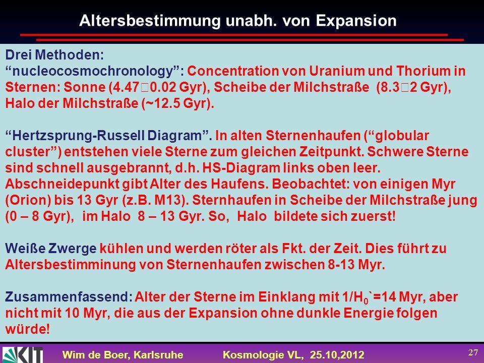 Wim de Boer, KarlsruheKosmologie VL, 25.10,2012 27 Altersbestimmung unabh. von Expansion Drei Methoden: nucleocosmochronology: Concentration von Urani