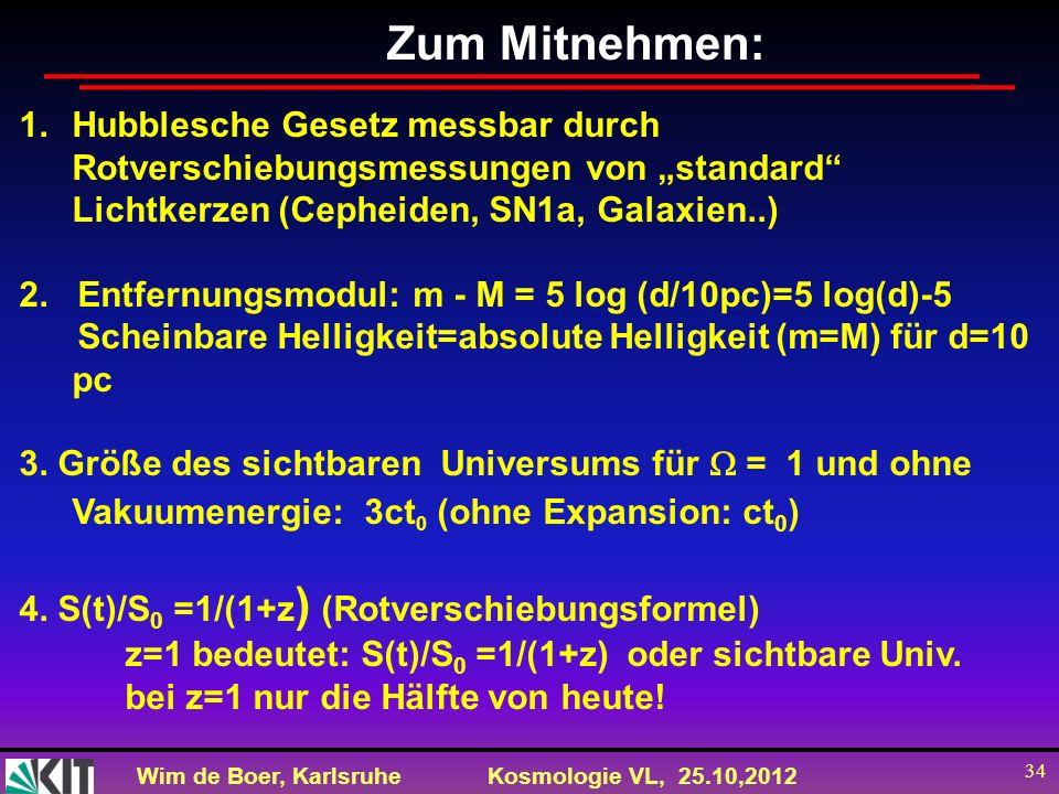 Wim de Boer, KarlsruheKosmologie VL, 25.10,2012 34 Zum Mitnehmen: 1.Hubblesche Gesetz messbar durch Rotverschiebungsmessungen von standard Lichtkerzen
