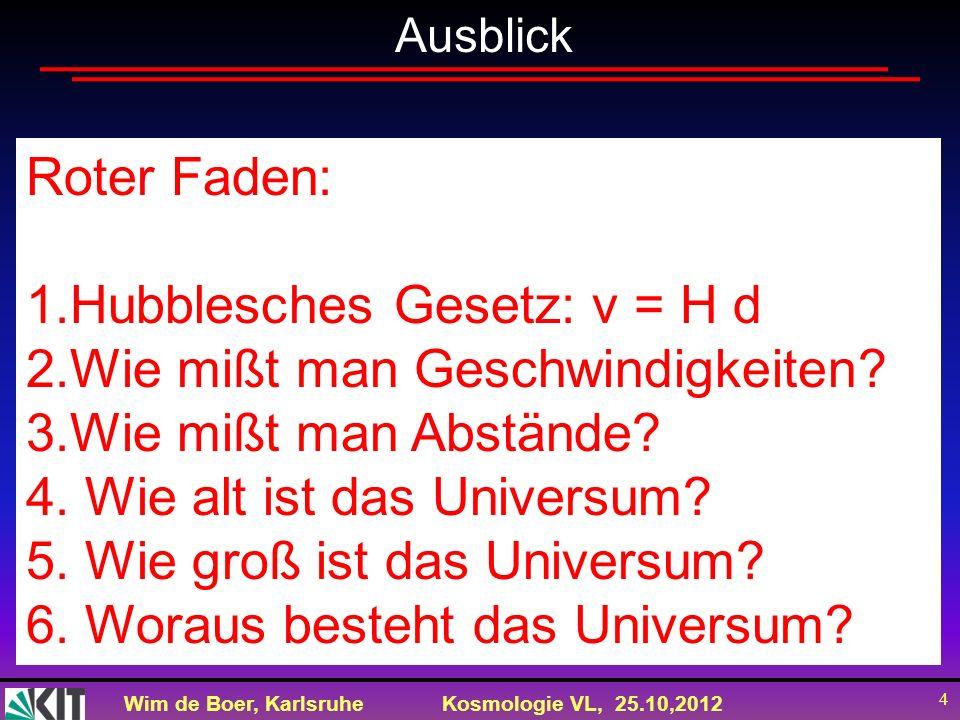 Wim de Boer, KarlsruheKosmologie VL, 25.10,2012 4 Ausblick Roter Faden: 1.Hubblesches Gesetz: v = H d 2.Wie mißt man Geschwindigkeiten? 3.Wie mißt man