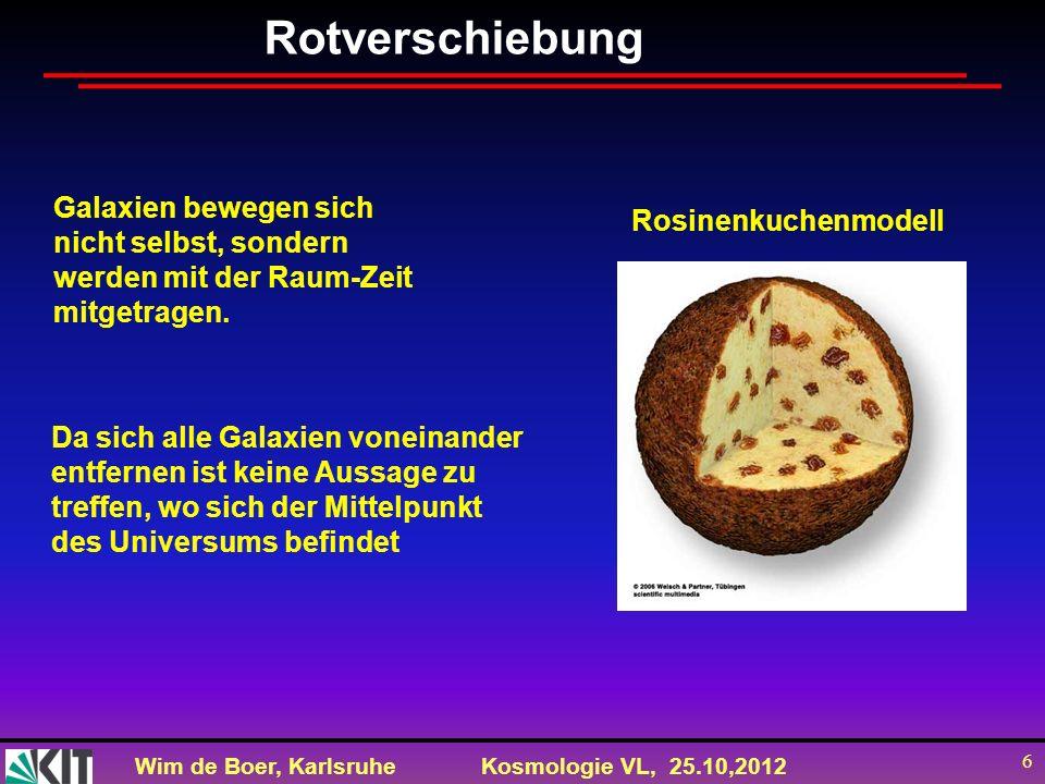 Wim de Boer, KarlsruheKosmologie VL, 25.10,2012 6 Rotverschiebung Galaxien bewegen sich nicht selbst, sondern werden mit der Raum-Zeit mitgetragen. Ro