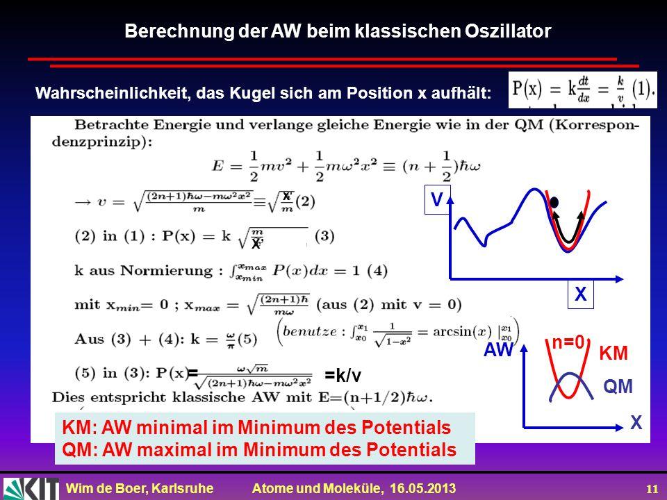 Wim de Boer, Karlsruhe Atome und Moleküle, 16.05.2013 11 Berechnung der AW beim klassischen Oszillator Wahrscheinlichkeit, das Kugel sich am Position x aufhält: X V X AW QM KM n=0 X X KM: AW minimal im Minimum des Potentials QM: AW maximal im Minimum des Potentials =k/v =