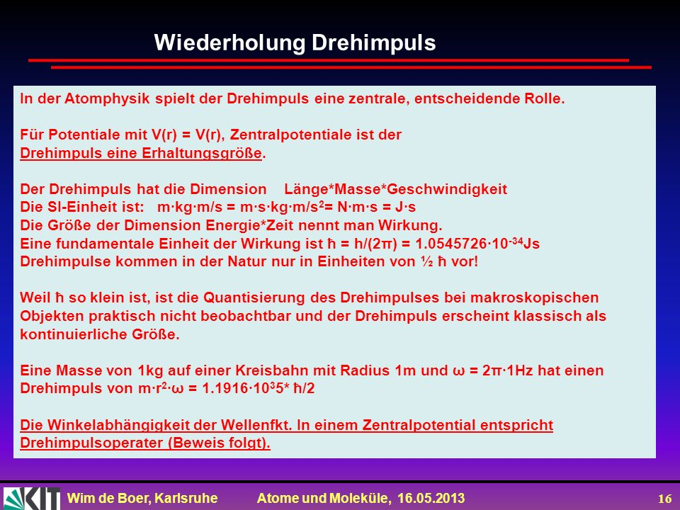 Wim de Boer, Karlsruhe Atome und Moleküle, 16.05.2013 16 In der Atomphysik spielt der Drehimpuls eine zentrale, entscheidende Rolle. Für Potentiale mi