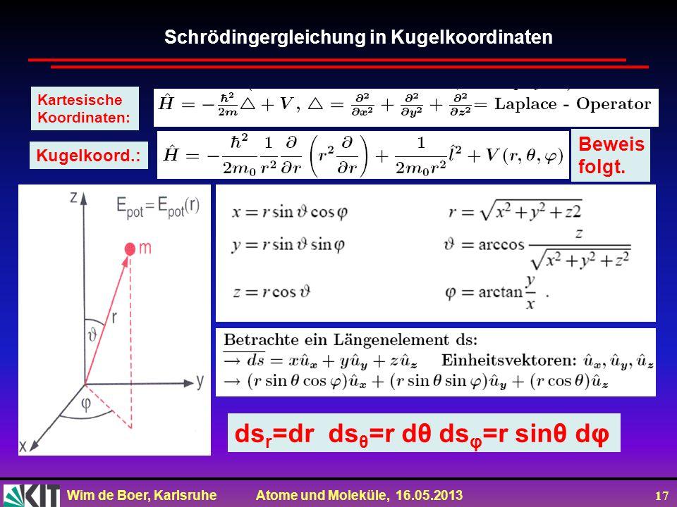 Wim de Boer, Karlsruhe Atome und Moleküle, 16.05.2013 17 Kartesische Koordinaten: Kugelkoord.: ds r =dr ds θ =r dθ ds φ =r sinθ dφ Schrödingergleichung in Kugelkoordinaten Beweis folgt.