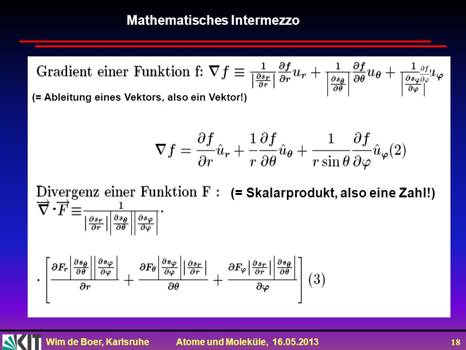 Wim de Boer, Karlsruhe Atome und Moleküle, 16.05.2013 18 Mathematisches Intermezzo. (= Skalarprodukt, also eine Zahl!) (= Ableitung eines Vektors, als