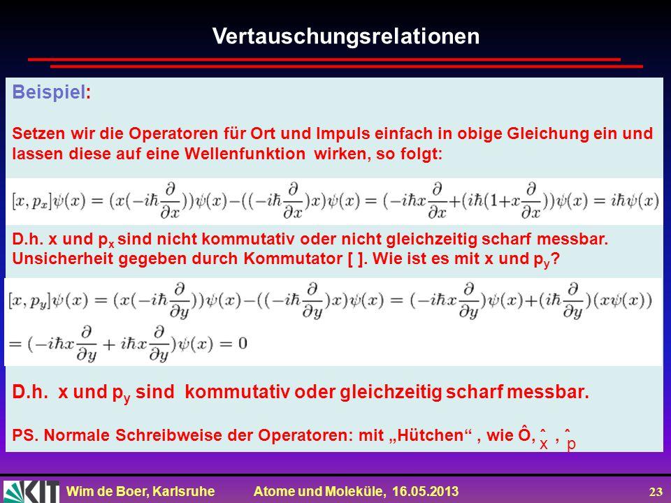 Wim de Boer, Karlsruhe Atome und Moleküle, 16.05.2013 23 Vertauschungsrelationen Beispiel: Setzen wir die Operatoren für Ort und Impuls einfach in obige Gleichung ein und lassen diese auf eine Wellenfunktion wirken, so folgt: D.h.