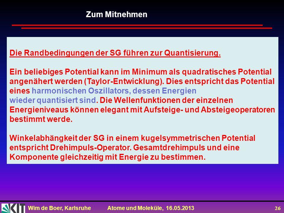 Wim de Boer, Karlsruhe Atome und Moleküle, 16.05.2013 26 Zum Mitnehmen Die Randbedingungen der SG führen zur Quantisierung. Ein beliebiges Potential k