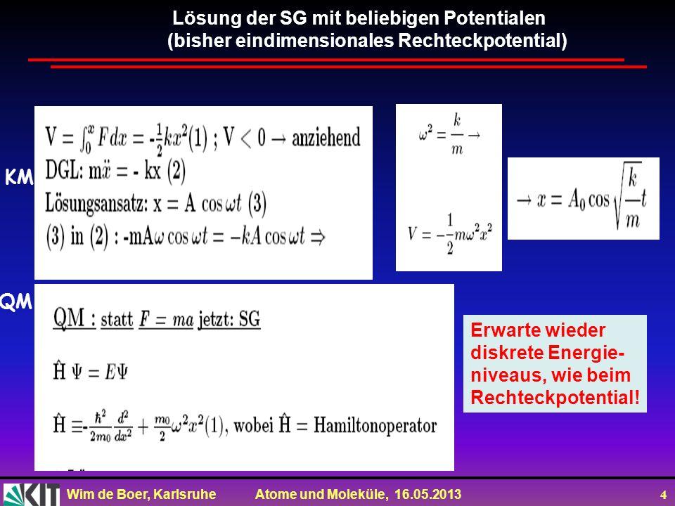 Wim de Boer, Karlsruhe Atome und Moleküle, 16.05.2013 4 Lösung der SG mit beliebigen Potentialen (bisher eindimensionales Rechteckpotential) KM QM Erwarte wieder diskrete Energie- niveaus, wie beim Rechteckpotential!