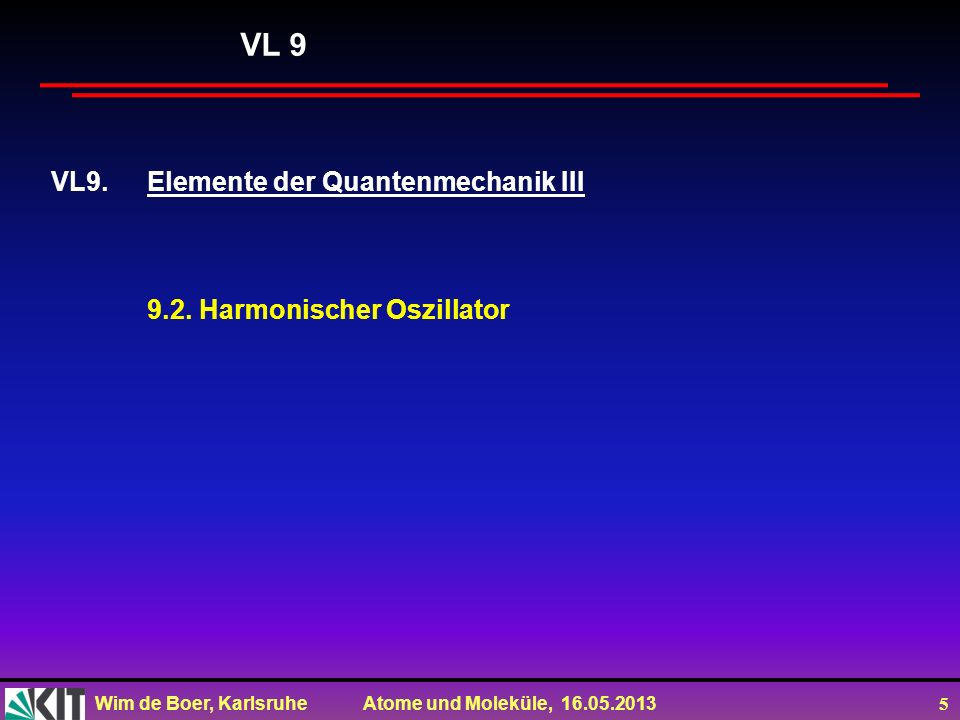 Wim de Boer, Karlsruhe Atome und Moleküle, 16.05.2013 6 Lösung der SG mit Potential eines harmonischen Oszillators (wie vorher beim Rechteckpotential) für V=cx 2 Der Kommutator [a - a + ]=ħω 0, d.h.