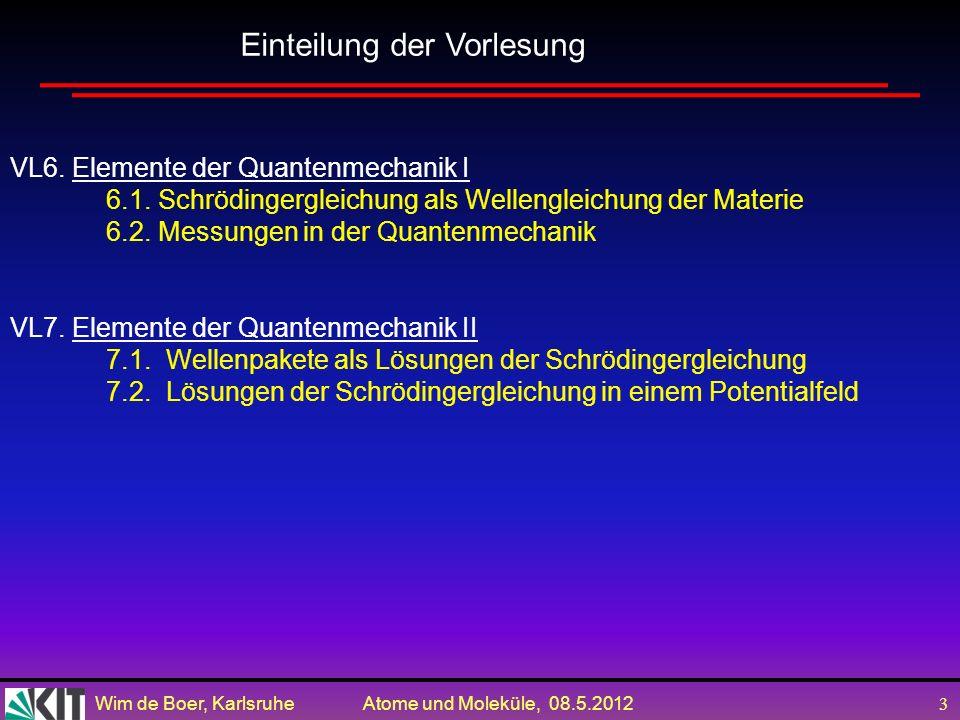 Wim de Boer, Karlsruhe Atome und Moleküle, 08.5.2012 2 VL1. Einleitung Die fundamentalen Bausteine und Kräfte der Natur VL2. Experimentelle Grundlagen