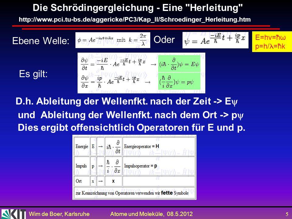 Wim de Boer, Karlsruhe Atome und Moleküle, 08.5.2012 5 Die Schrödingergleichung - Eine Herleitung http://www.pci.tu-bs.de/aggericke/PC3/Kap_II/Schroedinger_Herleitung.htm Ebene Welle: Oder E=hv=ħω p=h/ =ħk Es gilt: D.h.