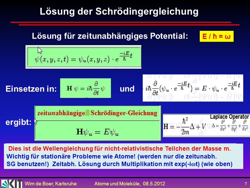 Wim de Boer, Karlsruhe Atome und Moleküle, 08.5.2012 7 Lösung für zeitunabhängiges Potential: Einsetzen in: Lösung der Schrödingergleichung ergibt: Wichtig für stationäre Probleme wie Atome.