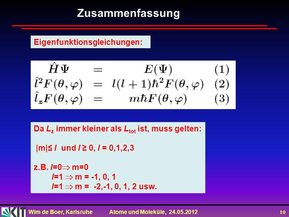 Wim de Boer, Karlsruhe Atome und Moleküle, 24.05.2012 10 Zusammenfassung Eigenfunktionsgleichungen: Da L z immer kleiner als L tot ist, muss gelten: |