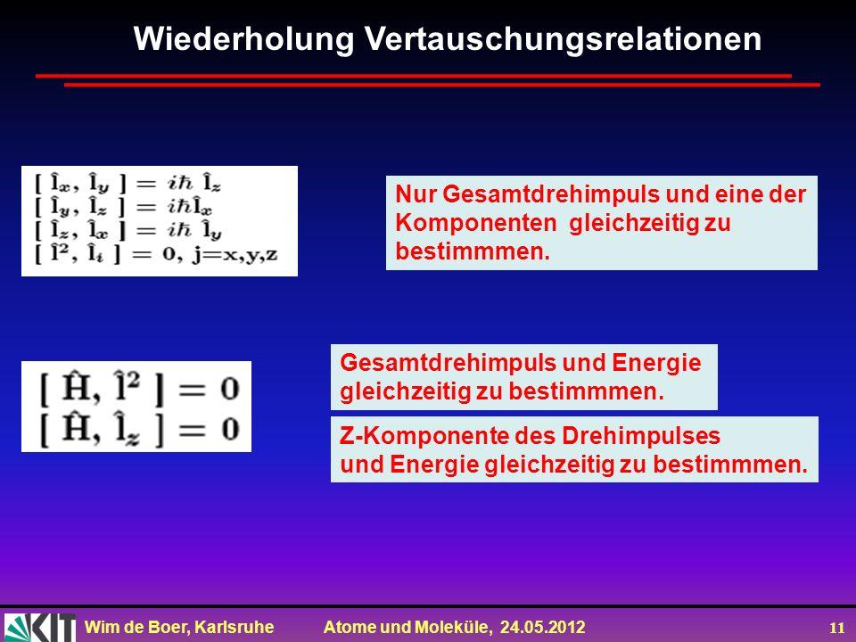 Wim de Boer, Karlsruhe Atome und Moleküle, 24.05.2012 11 Wiederholung Vertauschungsrelationen Nur Gesamtdrehimpuls und eine der Komponenten gleichzeit