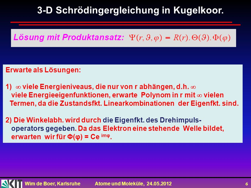 Wim de Boer, Karlsruhe Atome und Moleküle, 24.05.2012 6 3-D Schrödingergleichung in Kugelkoor. Erwarte als Lösungen: 1) viele Energieniveaus, die nur
