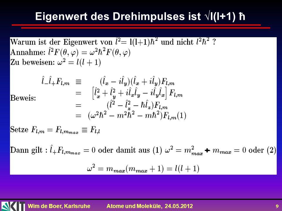 Wim de Boer, Karlsruhe Atome und Moleküle, 24.05.2012 10 Zusammenfassung Eigenfunktionsgleichungen: Da L z immer kleiner als L tot ist, muss gelten:  m  l und l 0, l = 0,1,2,3 z.B.