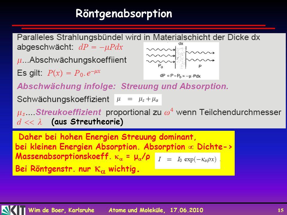 Wim de Boer, Karlsruhe Atome und Moleküle, 17.06.2010 15 Röntgenabsorption (aus Streutheorie) Daher bei hohen Energien Streuung dominant, bei kleinen