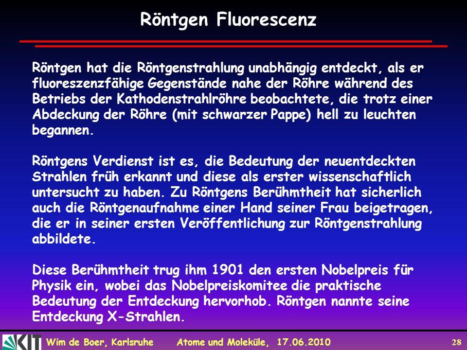 Wim de Boer, Karlsruhe Atome und Moleküle, 17.06.2010 28 Röntgen hat die Röntgenstrahlung unabhängig entdeckt, als er fluoreszenzfähige Gegenstände na