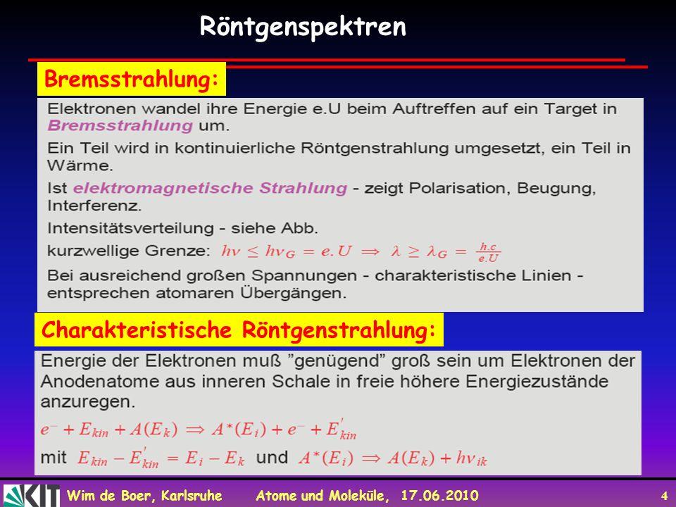 Wim de Boer, Karlsruhe Atome und Moleküle, 17.06.2010 5 Schematische Zeichnung einer Röntgenröhre (K: Kathode (Elektronenquelle), A: Anode (Elektronenziel), X: X-Strahlung, Röntgenstrahlung) Röntgenröhre