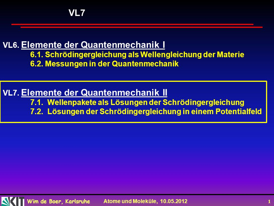 Wim de Boer, Karlsruhe Atome und Moleküle, 10.05.2012 1 VL6. Elemente der Quantenmechanik I 6.1. Schrödingergleichung als Wellengleichung der Materie