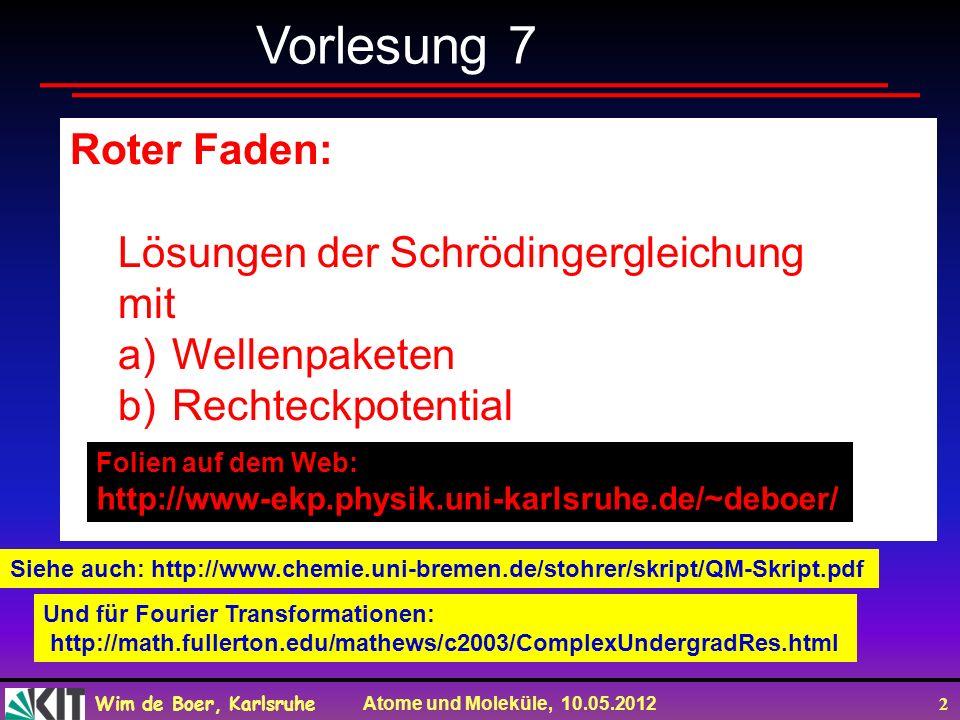 Wim de Boer, Karlsruhe Atome und Moleküle, 10.05.2012 2 Roter Faden: Lösungen der Schrödingergleichung mit a)Wellenpaketen b)Rechteckpotential Vorlesung 7 Folien auf dem Web: http://www-ekp.physik.uni-karlsruhe.de/~deboer/ Siehe auch: http://www.chemie.uni-bremen.de/stohrer/skript/QM-Skript.pdf Und für Fourier Transformationen: http://math.fullerton.edu/mathews/c2003/ComplexUndergradRes.html