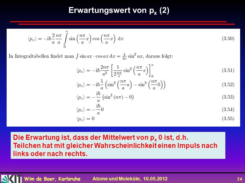 Wim de Boer, Karlsruhe Atome und Moleküle, 10.05.2012 24 Die Erwartung ist, dass der Mittelwert von p x 0 ist, d.h. Teilchen hat mit gleicher Wahrsche