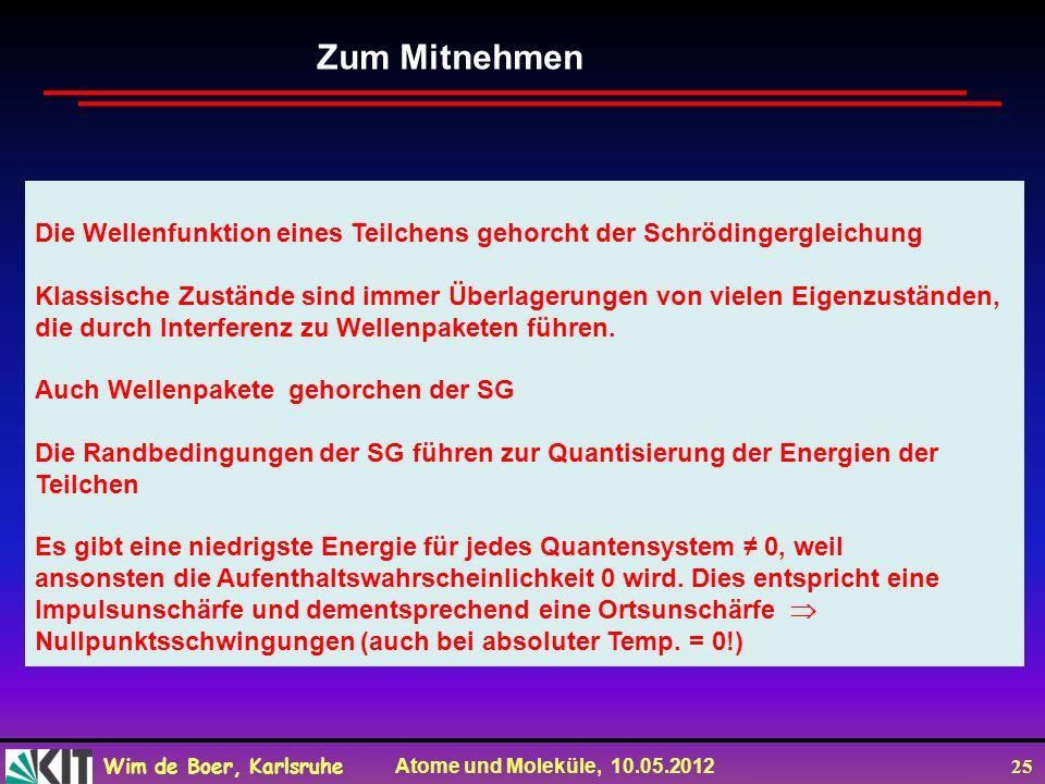 Wim de Boer, Karlsruhe Atome und Moleküle, 10.05.2012 25 Zum Mitnehmen Die Wellenfunktion eines Teilchens gehorcht der Schrödingergleichung Klassische