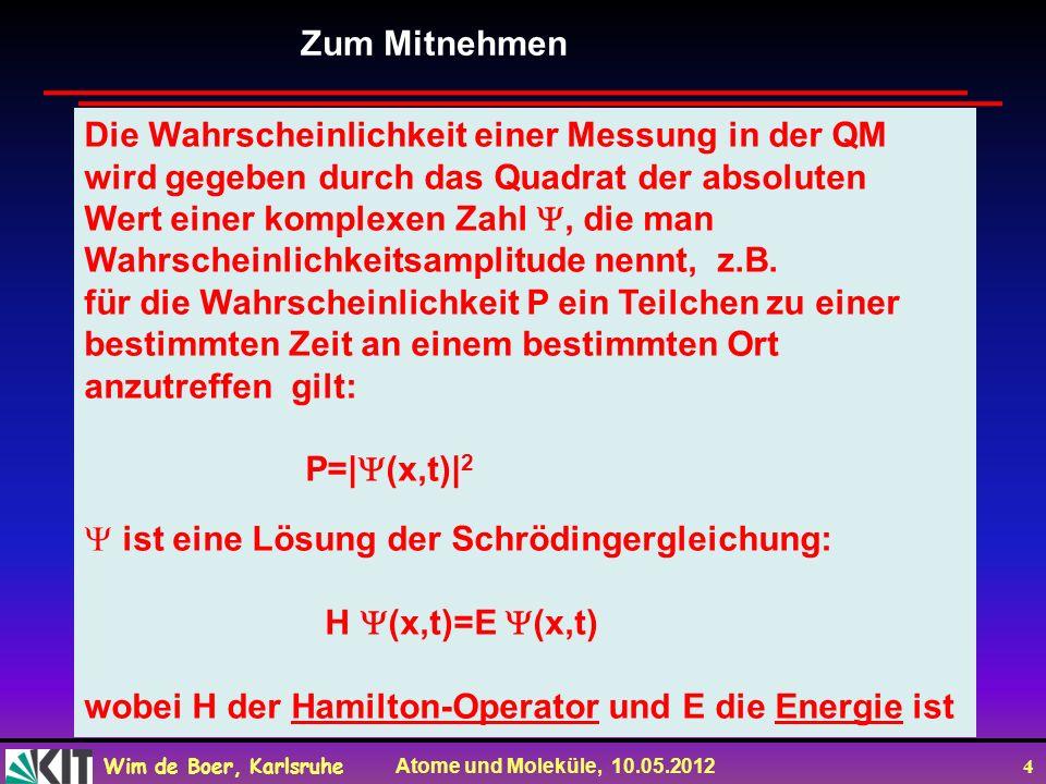 Wim de Boer, Karlsruhe Atome und Moleküle, 10.05.2012 4 Zum Mitnehmen Die Wahrscheinlichkeit einer Messung in der QM wird gegeben durch das Quadrat der absoluten Wert einer komplexen Zahl, die man Wahrscheinlichkeitsamplitude nennt, z.B.