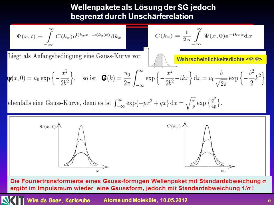 Wim de Boer, Karlsruhe Atome und Moleküle, 10.05.2012 6 Wellenpakete als Lösung der SG jedoch begrenzt durch Unschärferelation Wahrscheinlichkeitsdichte Die Fouriertransformierte eines Gauss-förmigen Wellenpaket mit Standardabweichung ergibt im Impulsraum wieder eine Gaussform, jedoch mit Standardabweichung 1/ .