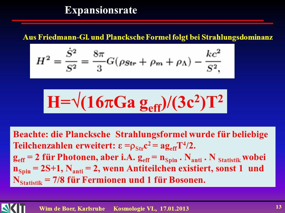 Wim de Boer, KarlsruheKosmologie VL, 17.01.2013 13 Expansionsrate Aus Friedmann-Gl. und Plancksche Formel folgt bei Strahlungsdominanz H= (16 Ga g eff