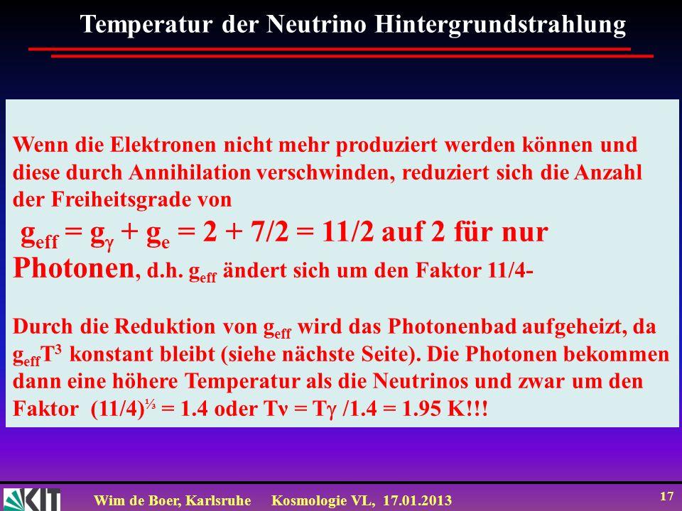 Wim de Boer, KarlsruheKosmologie VL, 17.01.2013 17 Temperatur der Neutrino Hintergrundstrahlung Wenn die Elektronen nicht mehr produziert werden könne