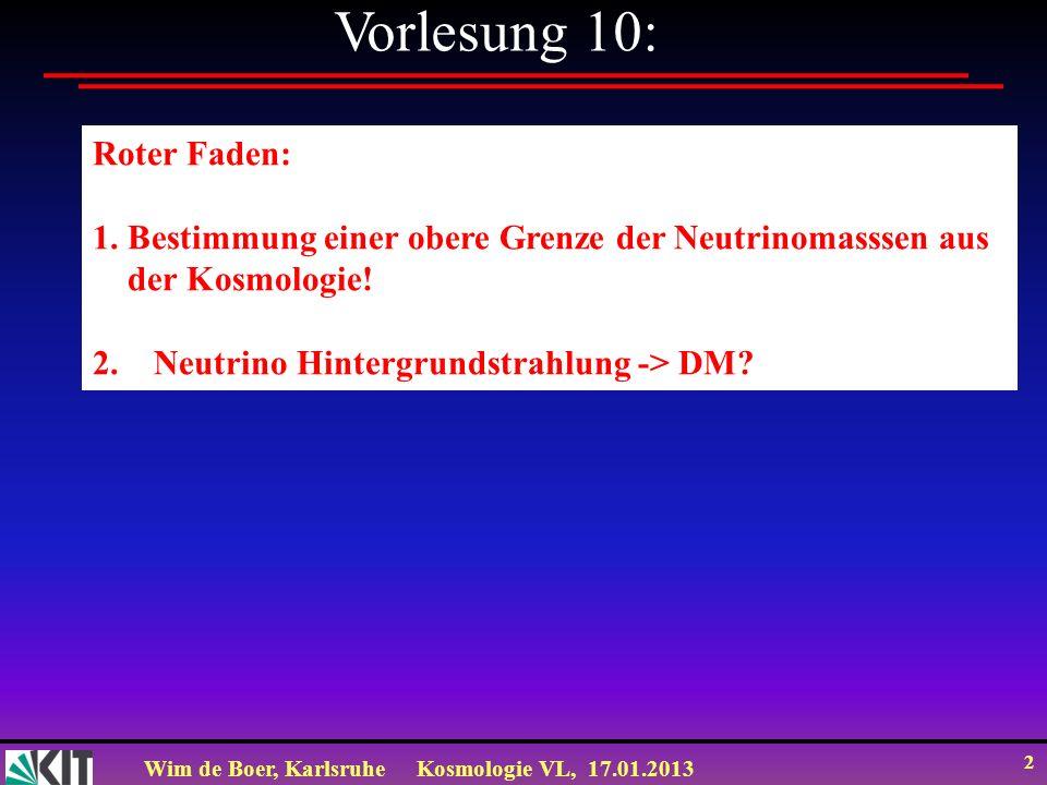 Wim de Boer, KarlsruheKosmologie VL, 17.01.2013 2 Vorlesung 10: Roter Faden: 1. Bestimmung einer obere Grenze der Neutrinomasssen aus der Kosmologie!
