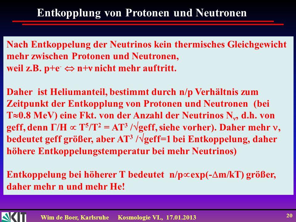 Wim de Boer, KarlsruheKosmologie VL, 17.01.2013 20 Nach Entkoppelung der Neutrinos kein thermisches Gleichgewicht mehr zwischen Protonen und Neutronen